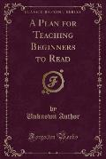 A Plan for Teaching Beginners to Read (Classic Reprint)