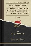 Plans, Specifications and Cost of Proposed Western Branch of the Southwest Land Tunnel: A Thesis (Classic Reprint)