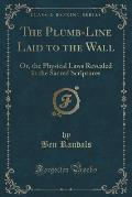 The Plumb-Line Laid to the Wall: Or, the Physical Laws Revealed in the Sacred Scriptures (Classic Reprint)