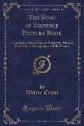 Teh Song of Sixpence Picture Book: Containing, Sing a Song of Sixpence; Princess Belle Etoile; An Alphabet of Old Friends (Classic Reprint)