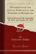 Proceedings at the Annual Festivals of the Pioneers of Rochester: Held at Blossom Hall, September 30, 1847, and October 12, 1848 (Classic Reprint)