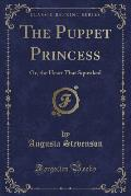 The Puppet Princess: Or, the Heart That Squeaked (Classic Reprint)