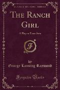 The Ranch Girl: A Play in Four Acts (Classic Reprint)