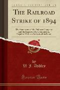 The Railroad Strike of 1894: The Statements of the Pullman Company and the Report of the Commission, Together with an Analysis of the Issues (Class