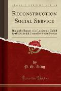 Reconstruction Social Service: Being the Report of a Conference Called by the National Council of Social Service (Classic Reprint)