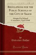 Regulations for the Public Schools of the City of Salem: Adopted by School Committee, April 1840 (Classic Reprint)