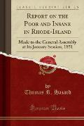 Report on the Poor and Insane in Rhode-Island: Made to the General Assembly at Its January Session, 1851 (Classic Reprint)
