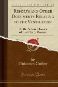 Reports and Other Documents Relating to the Ventilation: Of the School Houses of the City of Boston (Classic Reprint)