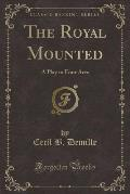 The Royal Mounted: A Play in Four Acts (Classic Reprint)