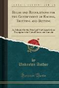 Rules and Regulations for the Government of Racing, Trotting and Betting: As Adopted by the Principal Turf Associations Throughout the United States a