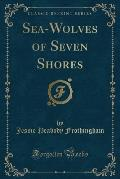 Sea-Wolves of Seven Shores (Classic Reprint)