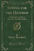 Sewing for the Heathen: A Refined Comedy in One Act, for Nine Ladies (Classic Reprint)