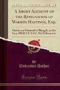 A Short Account of the Resignation of Warren Hastings, Esq.: Governor General of Bengal, in the Year MDCCLXXV; With Remarks (Classic Reprint)