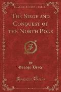 The Siege and Conquest of the North Pole (Classic Reprint)