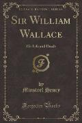 Sir William Wallace: His Life and Deeds (Classic Reprint)
