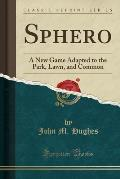 Sphero: A New Game Adapted to the Park, Lawn, and Common (Classic Reprint)