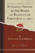 Standing Orders of the Board of Regents, in Force July 1, 1911 (Classic Reprint)