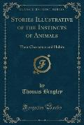 Stories Illustrative of the Instincts of Animals: Their Characters and Habits (Classic Reprint)