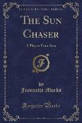 The Sun Chaser: A Play in Four Acts (Classic Reprint)