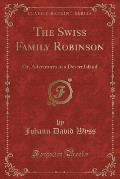 The Swiss Family Robinson: Or, Adventures in a Desert Island (Classic Reprint)