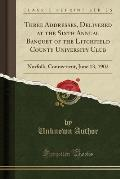 Three Addresses, Delivered at the Sixth Annual Banquet of the Litchfield County University Club: Norfolk, Connecticut, June 13, 1902 (Classic Reprint)