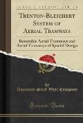 Trenton-Bleichert System of Aerial Tramways: Reversible Aerial Tramways and Aerial Tramways of Special Design (Classic Reprint)