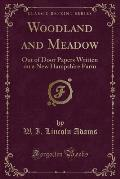 Woodland and Meadow: Out of Door Papers Written on a New Hampshire Farm (Classic Reprint)