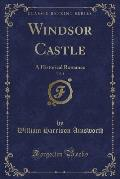 Windsor Castle, Vol. 1: A Historical Romance (Classic Reprint)