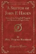 A Sketch of John F. Hagen: Hero of the Schuylkill Tragedy and Rescuer of Eight Lives (Classic Reprint)