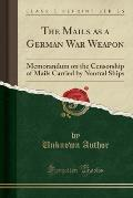 The Mails as a German War Weapon: Memorandum on the Censorship of Mails Carried by Neutral Ships (Classic Reprint)