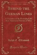 Behind the German Lines: A Narrative of the Everyday Life of an American Prisoner of War (Classic Reprint)