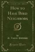 How to Have Bird Neighbors (Classic Reprint)