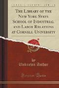 The Library of the New York State School of Industrial and Labor Relations at Cornell University (Classic Reprint)