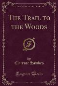 The Trail to the Woods (Classic Reprint)
