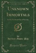 Unknown Immortals: In the Northern City of Success (Classic Reprint)