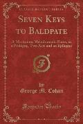 Seven Keys to Baldpate: A Mysterious Melodramatic Farce, in a Prologue, Two Acts and an Epilogue (Classic Reprint)