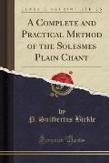 A Complete and Practical Method of the Solesmes Plain Chant (Classic Reprint)