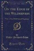 On the Edge of the Wilderness: Tales of Our Wild Animal Neighbors (Classic Reprint)
