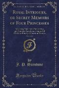 Royal Intrigues, or Secret Memoirs of Four Princesses, Vol. 2 of 2: Involving Numerous Interesting and Curious Anecdotes Connected with the Principal