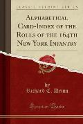 Alphabetical Card-Index of the Rolls of the 164th New York Infantry (Classic Reprint)