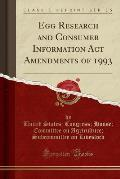 Egg Research and Consumer Information ACT Amendments of 1993 (Classic Reprint)