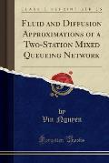 Fluid and Diffusion Approximations of a Two-Station Mixed Queueing Network (Classic Reprint)