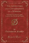 The Adventures and Conversations of a Morning: Intended to Interest and Instruct the Minds of Youth (Classic Reprint)