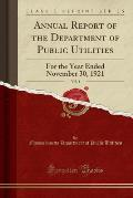Annual Report of the Department of Public Utilities, Vol. 1: For the Year Ended November 30, 1921 (Classic Reprint)