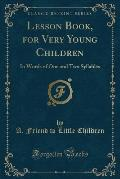 Lesson Book, for Very Young Children: In Words of One and Two Syllables (Classic Reprint)