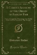 A   Curious Account of the Origin of Fairlop Fair: With an Entertaining Description of the Motley Multitude Who Assemble on That Occasion (Classic Rep