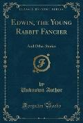 Edwin, the Young Rabbit Fancier: And Other Stories (Classic Reprint)