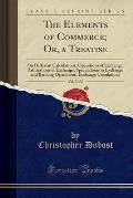The Elements of Commerce; Or, a Treatise, Vol. 2 of 2: On Different Calculations, Operations of Exchange, Arbitrations of Exchange, Speculations in Ex
