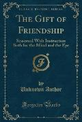 The Gift of Friendship: Seasoned with Instruction Both for the Mind and the Eye (Classic Reprint)