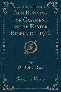 Gun Running for Casement in the Easter Rebellion, 1916 (Classic Reprint)